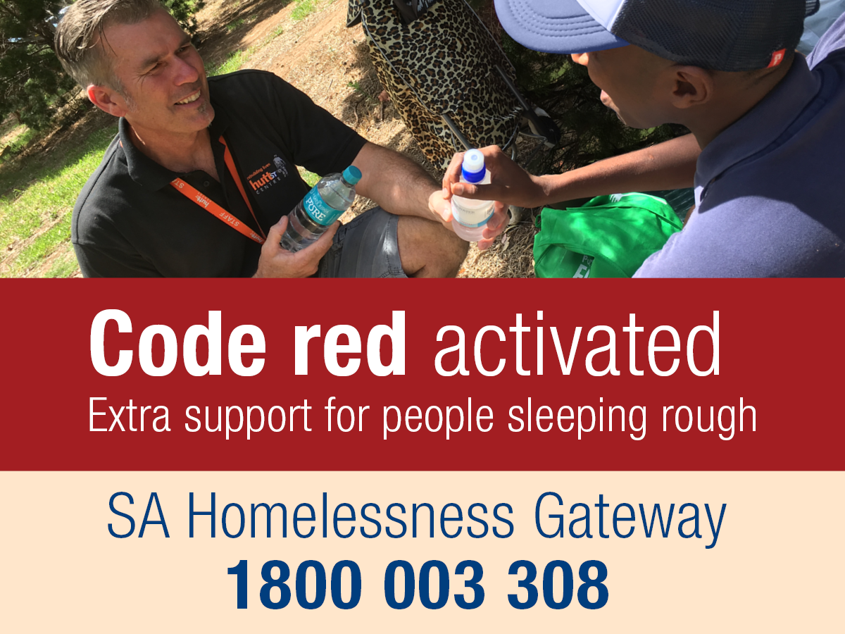 Code Red activated. Extra support for people sleeping rough. Phone the SA Homelessness Gateway on 1800 003 308